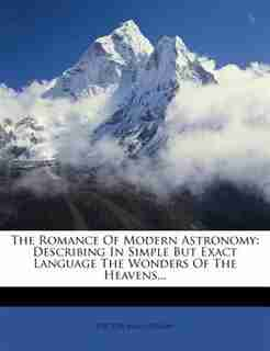 The Romance Of Modern Astronomy: Describing In Simple But Exact Language The Wonders Of The Heavens... by Hector Macpherson