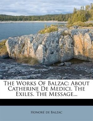 The Works Of Balzac: About Catherine De Medici. The Exiles. The Message... by HonorÚ De Balzac