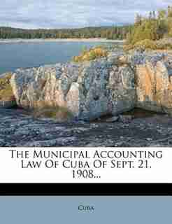The Municipal Accounting Law Of Cuba Of Sept. 21, 1908... by Cuba
