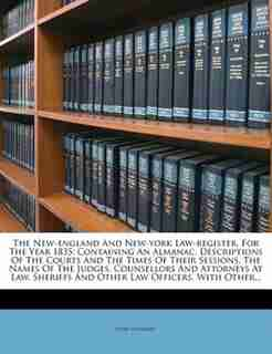 The New-england And New-york Law-register, For The Year 1835: Containing An Almanac, Descriptions Of The Courts And The Times Of Their Sessions, The Names Of The by John Hayward