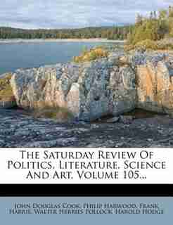 The Saturday Review Of Politics, Literature, Science And Art, Volume 105... by John Douglas Cook