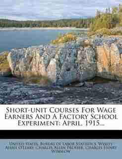 Short-unit Courses For Wage Earners And A Factory School Experiment: April, 1915... by United States. Bureau of Labor Statistic