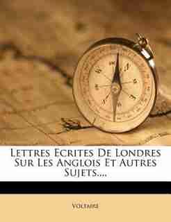 Lettres Ecrites De Londres Sur Les Anglois Et Autres Sujets,... by VOLTAIRE