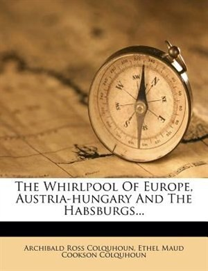 The Whirlpool Of Europe, Austria-hungary And The Habsburgs... by Archibald Ross Colquhoun