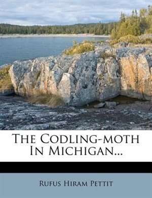 The Codling-moth In Michigan... by Rufus Hiram Pettit