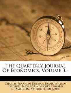 The Quarterly Journal Of Economics, Volume 3... by Charles Franklin Dunbar