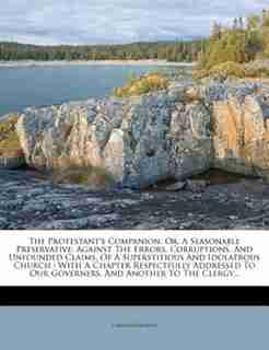 The Protestant's Companion, Or, A Seasonable Preservative: Against The Errors, Corruptions, And Unfounded Claims, Of A Superstitious And Idolatrous Church : W by Charles Daubeny