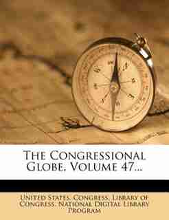 The Congressional Globe, Volume 47... by United States. Congress