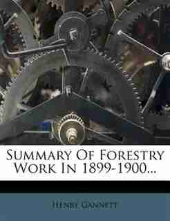 Summary Of Forestry Work In 1899-1900... by Henry Gannett