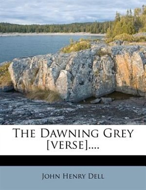 The Dawning Grey [verse].... by John Henry Dell