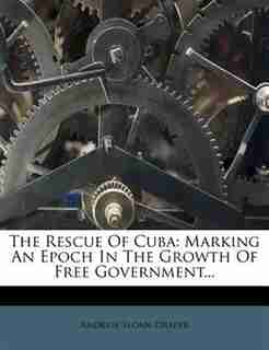 The Rescue Of Cuba: Marking An Epoch In The Growth Of Free Government... by Andrew Sloan Draper