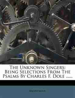 The Unknown Singers: Being Selections From The Psalms By Charles F. Dole ...... by Anonymous