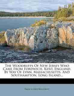 The Woodruffs Of New Jersey Who Came From Fordwich, Kent, England, By Way Of Lynn, Massachusetts, And Southampton, Long Island... by Francis Eben Woodruff