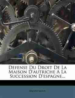 Defense Du Droit De La Maison D'autriche A La Succession D'espagne... by Anonymous