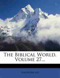 The Biblical World, Volume 27... by Anonymous