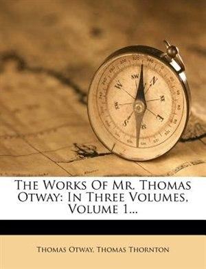 The Works Of Mr. Thomas Otway: In Three Volumes, Volume 1... by Thomas Otway