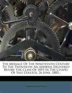The Message Of The Nineteenth Century To The Twentieth: An Address Delivered Before The Class Of 1853 In The Chapel Of Yale College, 26 June, 1883... by Andrew Dickson White