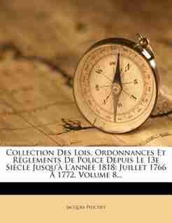 Collection Des Lois, Ordonnances Et RÚglements De Police Depuis Le 13e SiÞcle Jusqu'Ó L'annÚe 1818: Juillet 1766 + 1772, Volume 8... by Jacques Peuchet
