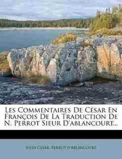 Les Commentaires De CÚsar En Franþois De La Traduction De N. Perrot Sieur D'ablancourt... by Jules CÚsar