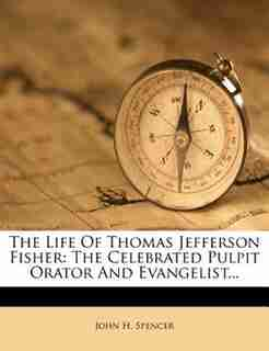 The Life Of Thomas Jefferson Fisher: The Celebrated Pulpit Orator And Evangelist... by John H. Spencer