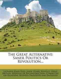 The Great Alternative: Saner Politics Or Revolution... by Leonard John Reid
