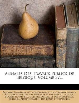 Annales Des Travaux Publics De Belgique, Volume 37... by Belgium. Ministère De L'agriculture Et
