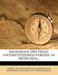 Satzungen Des Holz-unterstützungs-vereins In München... by Verein Zur Unterstützung Bedürftiger B