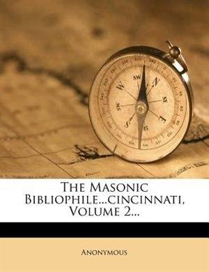 The Masonic Bibliophile...cincinnati, Volume 2... by Anonymous