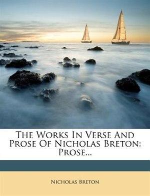 The Works In Verse And Prose Of Nicholas Breton: Prose... by Nicholas Breton