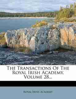 The Transactions Of The Royal Irish Academy, Volume 28... by Royal Irish Academy