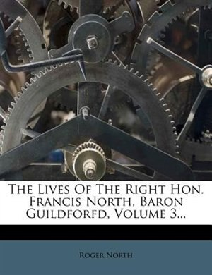 The Lives Of The Right Hon. Francis North, Baron Guildforfd, Volume 3... by Roger North
