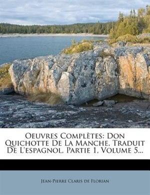 Oeuvres Complètes: Don Quichotte De La Manche, Traduit De L'espagnol, Partie 1, Volume 5... by Jean-pierre Claris De Florian