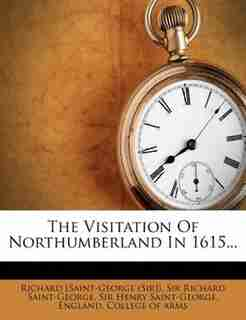 The Visitation Of Northumberland In 1615... by Richard [saint-george (sir])