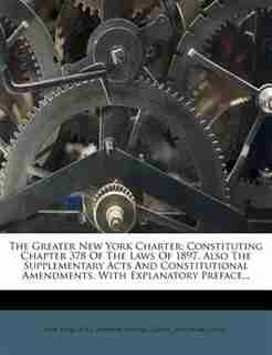 The Greater New York Charter: Constituting Chapter 378 Of The Laws Of 1897, Also The Supplementary Acts And Constitutional Amendm by New York (n.y.).