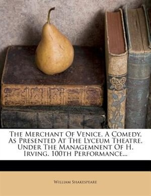 The Merchant Of Venice, A Comedy, As Presented At The Lyceum Theatre, Under The Managemnent Of H. Irving. 100th Performance... by William Shakespeare