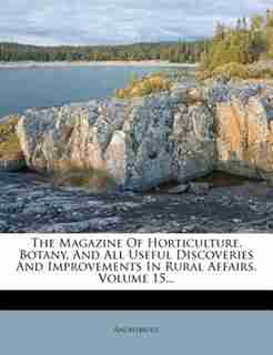 The Magazine Of Horticulture, Botany, And All Useful Discoveries And Improvements In Rural Affairs, Volume 15... by Anonymous