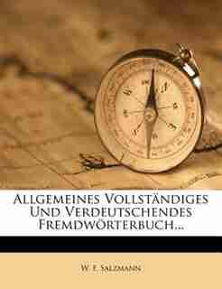 Allgemeines Vollständiges Und Verdeutschendes Fremdwörterbuch... by W. F. Salzmann