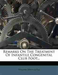 Remarks On The Treatment Of Infantile Congenital Club Foot... by William John Little