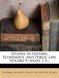 Studies In History, Economics, And Public Law, Volume 9, Issues 1-3... by Columbia University. Faculty Of Politica