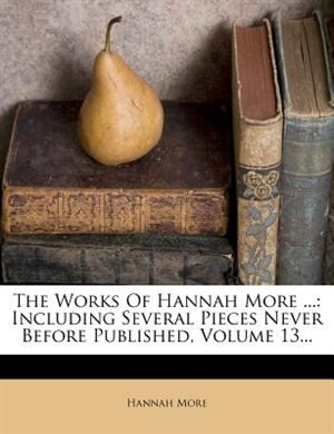 The Works Of Hannah More ...: Including Several Pieces Never Before Published, Volume 13... by Hannah More