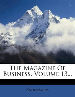 The Magazine Of Business, Volume 13... by Anonymous