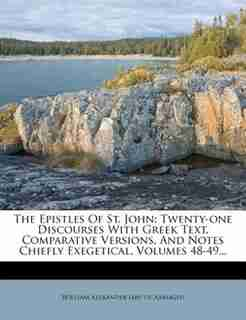 The Epistles Of St. John: Twenty-one Discourses With Greek Text, Comparative Versions, And Notes Chiefly Exegetical, Volumes by William Alexander (abp. Of Armagh)
