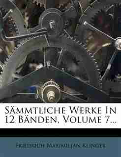 Sõmmtliche Werke In 12 Bõnden, Volume 7... by Friedrich Maximilian Klinger