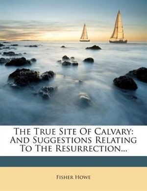 The True Site Of Calvary: And Suggestions Relating To The Resurrection... by Fisher Howe