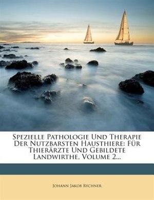 Spezielle Pathologie Und Therapie Der Nutzbarsten Hausthiere: F³r Thierõrzte Und Gebildete Landwirthe, Volume 2... by Johann Jakob Rychner
