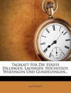Tagblatt F³r Die Stõdte Dillingen, Lauingen, H÷chstõdt, Wertingen Und Gundelfingen... by Anonymous