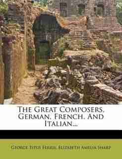 The Great Composers, German, French, And Italian... by George Titus Ferris