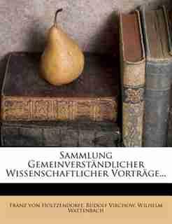 Sammlung Gemeinverstõndlicher Wissenschaftlicher Vortrõge... by Franz Von Holtzendorff