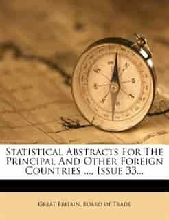 Statistical Abstracts For The Principal And Other Foreign Countries ..., Issue 33... by Great Britain. Board Of Trade