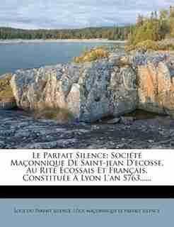 Le Parfait Silence: Société Maçonnique De Saint-jean D'ecosse, Au Rite Écossais Et Français, Constituée À Lyon L'an 576 by Loge Du Parfait Silence